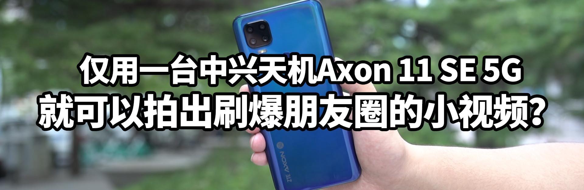 用中興天機Axon 11 SE 5G拍出刷爆朋友圈的小視頻